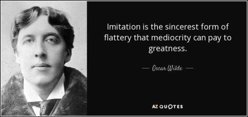 quote-imitation-is-the-sincerest-form-of-flattery-that-mediocrity-can-pay-to-greatness-oscar-wilde-121-38-30