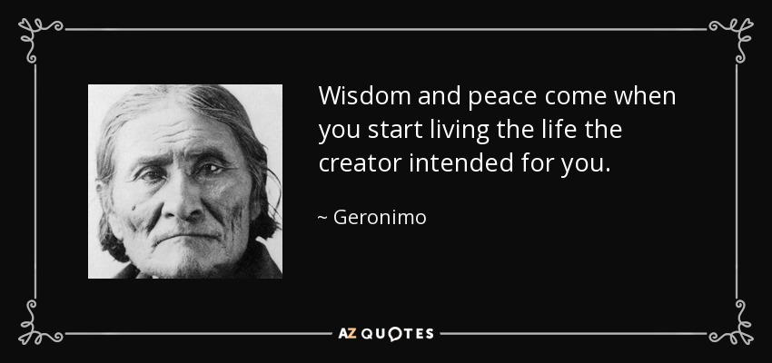 quote-wisdom-and-peace-come-when-you-start-living-the-life-the-creator-intended-for-you-geronimo-94-6-0618
